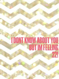I don't know about you but I'm feeling 22