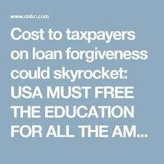 Cost to taxpayers on loan forgiveness could skyrocket: USA MUST FREE THE EDUCATION FOR ALL THE AMERICAN STUDENTS WITH STUDENT LOAN FREE !