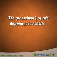 """The groundwork of all happiness is health."""