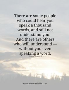 There are some people who could hear you speak a thousand words, and still not understand you. And there are others who will understand — without you even speaking a word.- Yasmin Mogahed