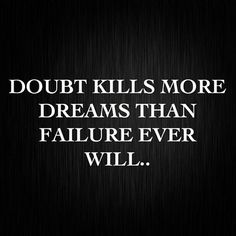 Are dreams are sometimes not acquired because we believe they could never be. Doubt does not let us try, but if we don't try how will we know?
