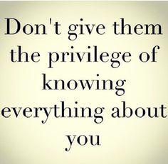 don't give them the privilege of knowing everything about you. Words Quotes, Me Quotes, Motivational Quotes, Inspirational Quotes, People Quotes, Great Quotes, Quotes To Live By, Private Life Quotes, Note To Self