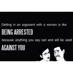 Getting into an argument with a woman is like being arrested because anything you say can and will be used against you.