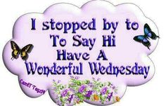 I stopped by to say Hi Have a Wonderful Wednesday days days of the week wednesday hump day graphic happy wednesday wednesday quote Wednesday Morning Images, Wednesday Morning Greetings, Happy Wednesday Pictures, Wednesday Hump Day, Happy Wednesday Quotes, Wonderful Wednesday, Morning Greetings Quotes, Its Friday Quotes, Happy Quotes