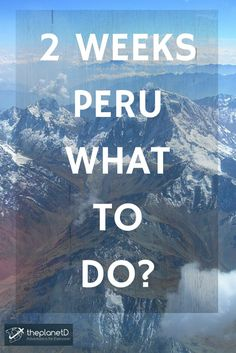 Wondering What to do in Peru? Here are our best trips on best things to see and do during your trip  | The Planet D: Adventure Travel Blog