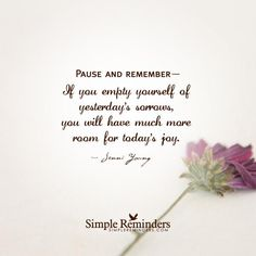 If you empty yourself of yestedays sorrows, you will have much more room for todays joy.