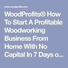 WoodProfits® How To Start A Profitable Woodworking Business From Home With No Capital In 7 Days or Less — WoodProfits