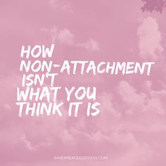 How non-attachment isn't what you think it is