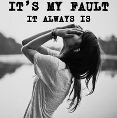 Everybody always thinks its my fault. Everybody always has to fucking blame me for everything. Fuck you.