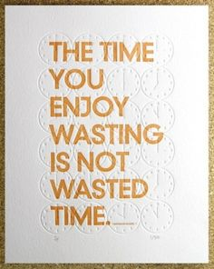 The time you enjoying wasting is not wasted time.