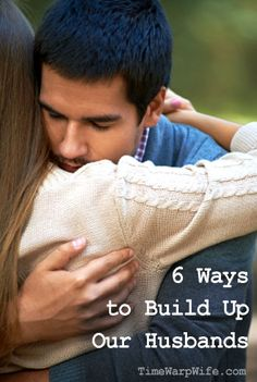 6 Ways to Build Up Our Husbands-- Every girl needs to read this. It can be a useful in dealing with everyone, not just your husband.