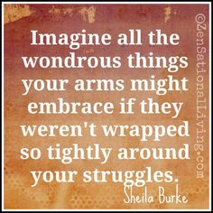 Imagine all the wondrous things your arms might embrace if they weren't wrapped so tightly around your struggles. (Sheila Burke)