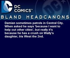 """""""Damian sometimes patrols in Central City. When asked he says 'because I want to help out other cities', but really it's because he has a crush on Wally's daughter, Iris West the 2nd. """""""