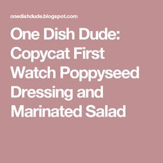 One Dish Dude: Copycat First Watch Poppyseed Dressing and Marinated Salad
