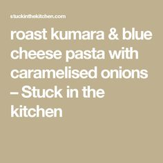 roast kumara & blue cheese pasta with caramelised onions – Stuck in the kitchen