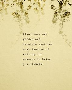 Self love. Plant your own garden and decorate your own soul instead of waiting for someone to bring you flowers.
