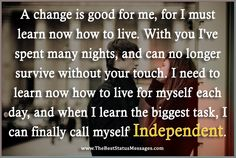 A change is good for me, for I must learn now how to live. With you I've spent many nights, and can no longer survive without your touch. I need to learn now how to live for myself each day, and when I learn the biggest task, I can finally call myself Independent.