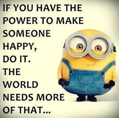 The importance of making others happy. You have the power to do so!
