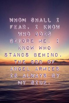 Who shall I fear, I know who stands before me, I know who stands behind, te god of angle armies is always on my side! Who shall I fear, by: Chris Tomlin