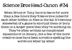 Science Bros Headcanon #34 When Bruce or Tony have to leave for more than a few hours theyll leave love notes for each other hidden in files in the lab. Its become somewhat of a game to encrypt them or bury them in a larger piece that theyre working on. Theyre often written as complicated equations or in binary, but a few of the more creative ones have been acrostics spelling the words out letter by letter.