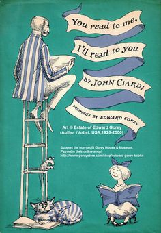 You Read to Me, I'll Read to You by John Ciardi. Illustrations by Edward Gorey. This was one of my cherished children's books when I was growing up. I still can recite some of the poems by heart and it was 50 years ago! Edward Gorey Books, Wordless Book, National Poetry Month, Book Cover Design, Book Design, I Love Books, Book Worms, The Book, Childrens Books