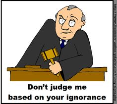Don't judge me based  on your ignorance. Created by L. B. Sommer, author of 199 Ways To Improve Your Relationships, Marriage, and Sex Life http://www.lbsommer-author.yolasite.com/funny-signs.php #insult #ignorant