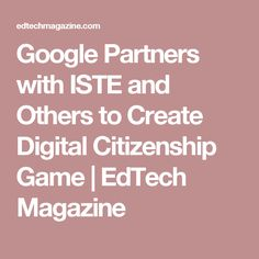 Google Partners with ISTE and Others to Create Digital Citizenship Game | EdTech Magazine