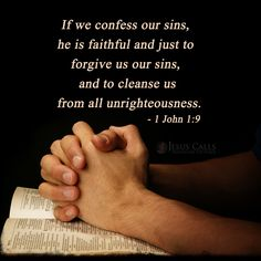 1 John 1:9  (KJV)   - If we confess our sins, he is faithful and just to forgive us our sins, and to cleanse us from all unrighteousness.