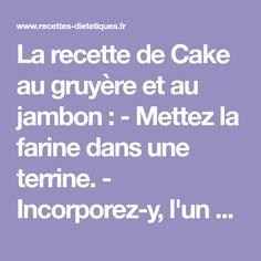 La recette de Cake au gruyère et au jambon : - Mettez la farine dans une terrine. - Incorporez-y, l'un apèrs l'autre, les oeufs, le lait, le beurre fondu, le gruyère, la levure, et les olives. - Mélangez...