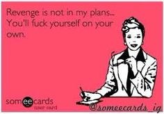 Revenge is not in my plans... You'll fuck yourself on your own. #ecard