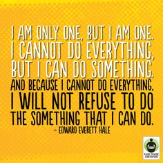 I am only one but I am one. I cannot do everything but I can do something. And because I cannot do everything I will not refuse to do the something I can do.  Edward Evertt Hale.  Spread by www.compassionateessentials.com and http://stores.ebay.com/fairtrademarketplace/