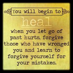 You will begin to heal when you let go of past hurts, forgive those who have wronged you and learn to forgive yourself for your mistakes