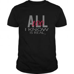 All I Know is Real #name #tshirts #WISDOM #gift #ideas #Popular #Everything #Videos #Shop #Animals #pets #Architecture #Art #Cars #motorcycles #Celebrities #DIY #crafts #Design #Education #Entertainment #Food #drink #Gardening #Geek #Hair #beauty #Health #fitness #History #Holidays #events #Home decor #Humor #Illustrations #posters #Kids #parenting #Men #Outdoors #Photography #Products #Quotes #Science #nature #Sports #Tattoos #Technology #Travel #Weddings #Women