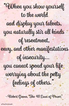 """When you show yourself  to the world  and display your talents,  you naturally stir all kinds  of resentment,    envy, and other manifestations  of insecurity...  you cannot spend your life  worrying about the petty  feelings of others""   - Robert Greene, ""The 48 Laws of Power.""    #48lawsofpower #robertgreen #quotes #success #leadership #TinaChristina44"