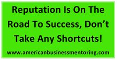 #Reputation Is On The Road To #Success, Don't Take Any Shortcuts! #BusinessCoach #ReputationManagement #GeorgeMEtheridge www.americanbusinessmentoring.com