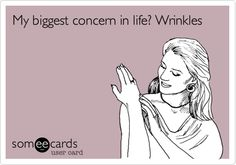 My biggest concern in life? Wrinkles