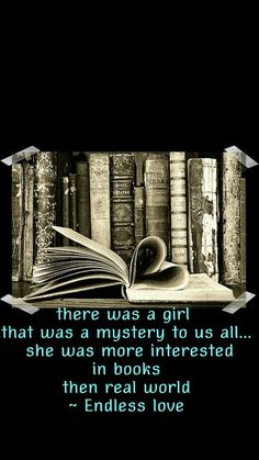 There was this girl who was a mystery to us all...she was more interested in books then the real world -Endless love