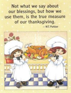 Not what we say about our blessings, but how we use them, is the true measure of our thanksgiving.-W. T. Purkiser. Art by Mary Engelbreit