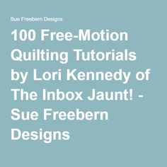 100 Free-Motion Quilting Tutorials by Lori Kennedy of The Inbox Jaunt! - Sue Freebern Designs
