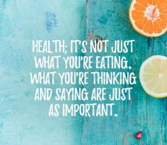 Health; it's not just what you're eating... what you're thinking and saying are just as important.