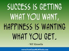 """Success is getting what you want, happiness is wanting what you get."" - W.P. Kinsella"