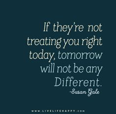 If they're not treating you right today, tomorrow will not be any different. - Susan Gale