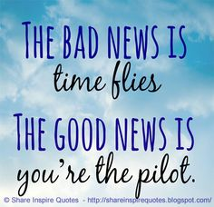 The bad news is time flies. The good news is you\'re the pilot.