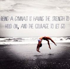 Being a gymnast is having the strength to hold on and the courage to let go.