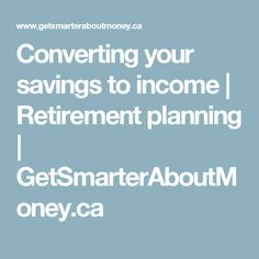 Converting your savings to income | Retirement planning | GetSmarterAboutMoney.ca