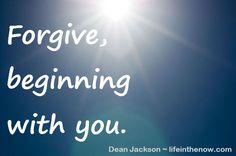 Forgive, beginning with you. ~ LifeintheNow.com