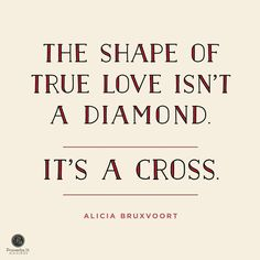 """""""The shape of true love isn't a diamond, it's a cross."""" - Alicia Bruxvoort 