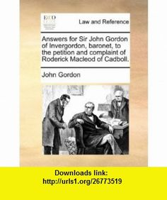 Answers for Sir John Gordon of Invergordon, baronet, to the petition and complaint of Roderick Macleod of Cadboll. (9781170840092) John Gordon , ISBN-10: 1170840094  , ISBN-13: 978-1170840092 ,  , tutorials , pdf , ebook , torrent , downloads , rapidshare , filesonic , hotfile , megaupload , fileserve