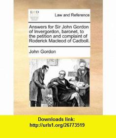 Answers for Sir John Gordon of Invergordon, baronet, to the petition and complaint of Roderick Macleod of Cadboll. (9781170840092) John Gordon , ISBN-10: 1170840094  , ISBN-13: 978-1170840092 ,  , tutorials , pdf , ebook , torrent , downloads , rapidshare , filesonic , hotfile , megaupload , fileserve