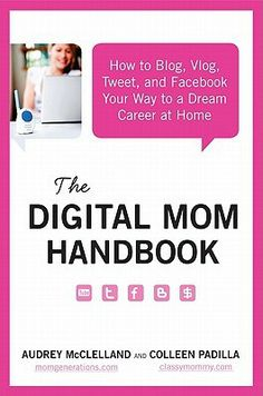 The Digital Mom Handbook: How to Blog, Vlog, Tweet, and Facebook Your Way to a Dream Career at Home by Audrey Mcclelland
